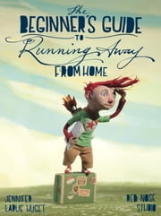 The Beginner's Guide to Running Away from Home ebook by Jennifer Huget,Red Nose Studio