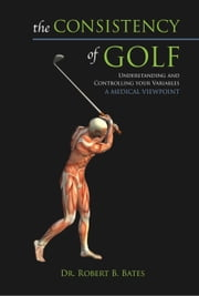 The Consistency of Golf - Understanding and Controlling Your Variables, A Medical Viewpoint ebook by Dr. Robert B. Bates, Heather Bates