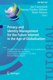 Privacy and Identity Management for the Future Internet in the Age of Globalisation - 9th IFIP WG 9.2, 9.5, 9.6/11.7, 11.4, 11.6/SIG 9.2.2 International Summer School, Patras, Greece, September 7-12, 2014, Revised Selected Papers ebook by Jan Camenisch,Simone Fischer-Hübner,Marit Hansen