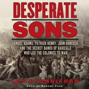 Desperate Sons - Samuel Adams, Patrick Henry, John Hancock, and the Secret Bands of Radicals Who Led the Colonies to War audiobook by Les Standiford
