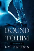 Bound to Him - Episode 9 - Bound to Him ebook by EM BROWN