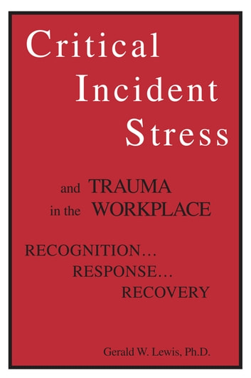 Critical Incident Stress And Trauma In The Workplace - Recognition... Response... Recovery ebook by Gerald W. Lewis