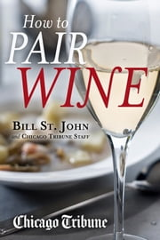 How to Pair Wine - An Expert's Guide, Featuring Recipes, Tips and Insights for Home Dining ebook by Bill St. John,Chicago Tribune Staff