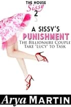 "A Sissy's Punishment: The Billionaire Couple Take ""Lucy"" to Task ebook by Arya Martin"