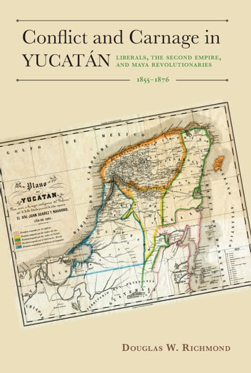 Conflict and Carnage in Yucatán - Liberals, the Second Empire, and Maya Revolutionaries, 1855–1876 ebook by Douglas W. Richmond