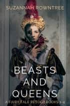 Beasts and Queens: A Fairy Tale Retold Books 1-4 ebook by Suzannah Rowntree