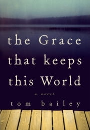 The Grace That Keeps This World - A Novel ebook by Tom Bailey