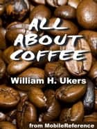 All About Coffee: Illustrated (Mobi Classics) ebook by William H. Ukers