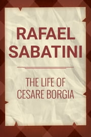 The Life of Cesare Borgia ebook by Rafel Sabatini