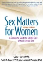 Sex Matters for Women, Second Edition - A Complete Guide to Taking Care of Your Sexual Self ebook by Sallie Foley, MSW, Sally A. Kope,...