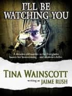 I'll Be Watching You ebook by Tina Wainscott, Jaime Rush