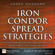 Iron Condor Spread Strategies - Timing, Structuring, and Managing Profitable Options Trades ebook by Jared Woodard