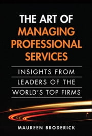 The Art of Managing Professional Services: Insights from Leaders of the World's Top Firms, Portable Documents ebook by Broderick, Maureen