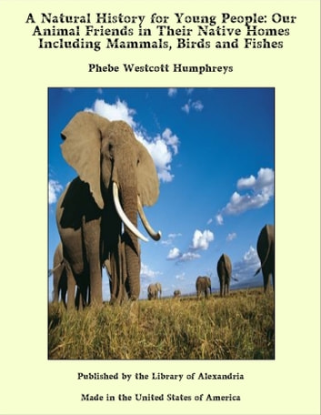 A Natural History for Young People: Our Animal Friends in Their Native Homes Including Mammals, Birds and Fishes ebook by Phebe Westcott Humphreys