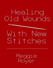 Healing Old Wounds With New Stitches ebook by Meggie Royer