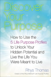 Discover Your Purpose - How to Use the 5 Life Purpose Profiles to Unlock Your Hidden Potential and Live the Life You Were Meant to Live ebook by Rhys Thomas