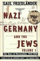 Nazi Germany and the Jews - Volume 1: The Years of Persecution 1933-1939 ebook by Saul Friedlander