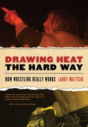 Drawing Heat the Hard Way: How Wrestling Really Works ebook by Matysik, Larry