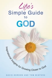 Life's Simple Guide to God - Inspirational Insights for Growing Closer to God ebook by David Bordon,Tom Winters