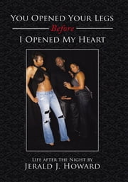You Opened Your Legs Before I Opened My Heart - Life after the Night ebook by Jerald  Howard