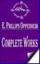 "Complete Works of E. Phillips Oppenheim ""English Novelist, and Successful Writer of Fiction Including Thrillers"" ebook by E. Phillips Oppenheim"