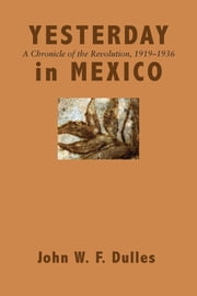 Yesterday in Mexico - A Chronicle of the Revolution, 1919–1936 ebook by John W. F. Dulles