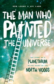 The Man Who Painted the Universe - The Story of a Planetarium in the Heart of the North Woods ebook by Ron Legro,Avi Lank