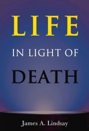 Life in Light of Death ebook by James Lindsay