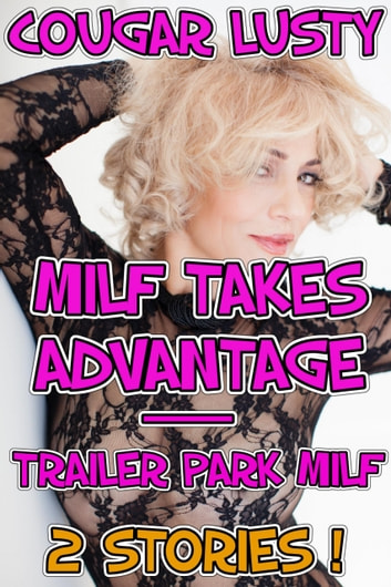 Milf Takes Advantage - Trailer Park MILF - 2 stories! eBook by Cougar Lusty