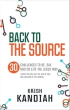 Back to the Source - 30 challenges to be, say and do life the Jesus way...when you are not the Son of God and Saviour of the World ebook by Krish Kandiah