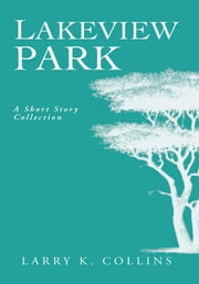 Lakeview Park: - A Short Story Collection ebook by Larry K. Collins