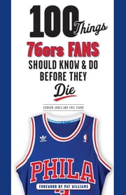 100 Things 76ers Fans Should Know & Do Before They Die ebook by Gordon Jones,Eric Stark,Pat Williams