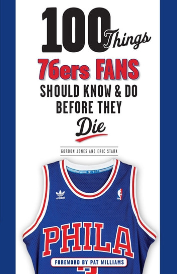 100 Things 76ers Fans Should Know & Do Before They Die ebook by Gordon Jones,Eric Stark