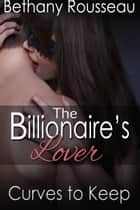 The Billionaire's Lover: Curves To Keep (Part One) ebook by Bethany Rousseau
