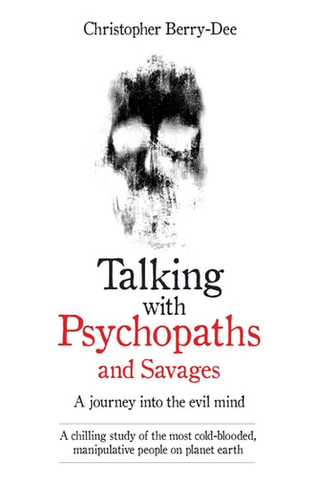 Talking With Psychopaths and Savages - A journey into the evil mind - A chilling study of the most cold-blooded, manipulative people on planet earth eBook by Christopher Berry-Dee
