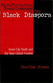 Manufacturing Powerlessness in the Black Diaspora - Inner-City Youth and the New Global Frontier ebook by Charles Green