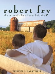 Robert Fry - The Miracle Boy from Britain ebook by Tristyn L. Dalrymple