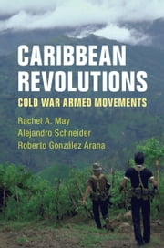 Caribbean Revolutions - Cold War Armed Movements ebook by Rachel A. May, Alejandro Schneider, Roberto González Arana