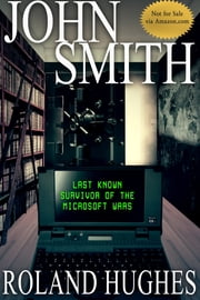 John Smith Last Known Survivor of the Microsoft Wars ebook by Roland Hughes
