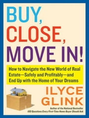 Buy, Close, Move In! - How to Navigate the New World of Real Estate--Safely and Profitably--and End Up with the Home of Your Dreams ebook by Ilyce Glink