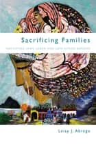 Sacrificing Families - Navigating Laws, Labor, and Love Across Borders ebook by Leisy J. Abrego