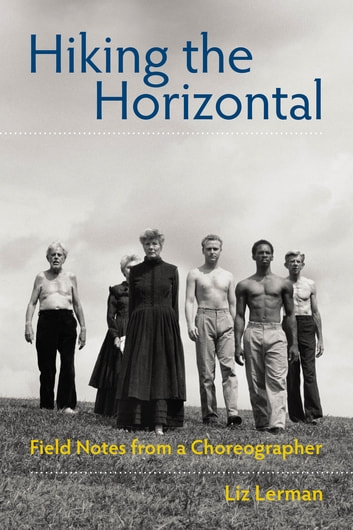 Hiking the Horizontal - Field Notes from a Choreographer ebook by Liz Lerman