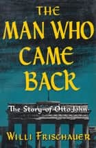 The Man Who Came Back - The Story of Otto John ebook by Willi Frischauer