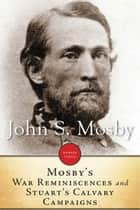 Mosby's War Reminiscences And Stuart Cavalry Campaigns ebook by John S. Mosby