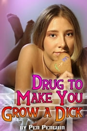 Drug to Make You Grow a Dick (gender transformation newhalf erotica) ebook by Pen Penguin