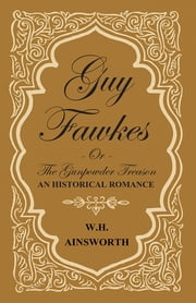 Guy Fawkes Or The Gunpowder Treason - An Historical Romance