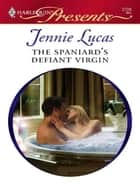 The Spaniard's Defiant Virgin ebook by Jennie Lucas