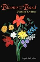 Blooms and the Bard: Painted Sonnets ebook by Angela Bell Julien