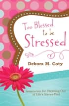 Too Blessed to Be Stressed: Inspiration for Climbing Out of Life's Stress-Pool - Inspiration for Climbing Out of Life's Stress-Pool ebook by Debora M. Coty