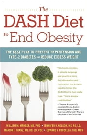 The DASH Diet to End Obesity - The Best Plan to Prevent Hypertension and Type-2 Diabetes and Reduce Excess Weight ebook by William  M. Manger,Jennifer K. Nelson,Marion J. Franz,Edward J Roccella